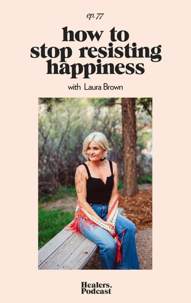 Episode 77: How to Stop Resisting Happiness With Laura Brown of Intuitive Alchemy
